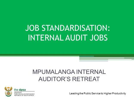 Leading the Public Service to Higher Productivity JOB STANDARDISATION: INTERNAL AUDIT JOBS MPUMALANGA INTERNAL AUDITOR'S RETREAT.