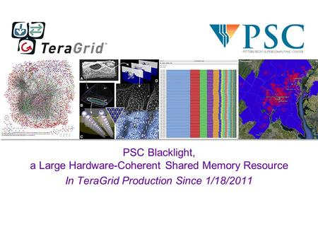PSC Blacklight, a Large Hardware-Coherent Shared Memory Resource In TeraGrid Production Since 1/18/2011.