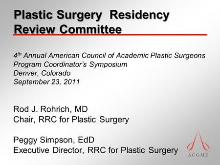 4 th Annual American Council of Academic Plastic Surgeons Program Coordinator's Symposium Denver, Colorado September 23, 2011 Rod J. Rohrich, MD Chair,