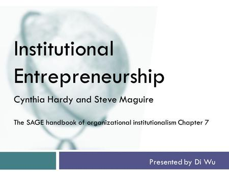 Presented by Di Wu Institutional Entrepreneurship Cynthia Hardy and Steve Maguire The SAGE handbook of organizational institutionalism Chapter 7.