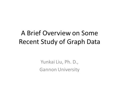 A Brief Overview on Some Recent Study of Graph Data Yunkai Liu, Ph. D., Gannon University.