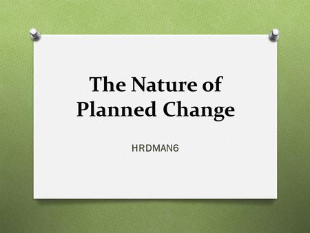 The Nature of Planned Change HRDMAN6. O The pace of global, economic, and technological development makes change an inevitable feature of organizational.