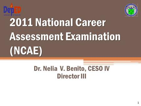 2011 National Career Assessment Examination (NCAE) Dr. Nelia V. Benito, CESO IV Director III 1.