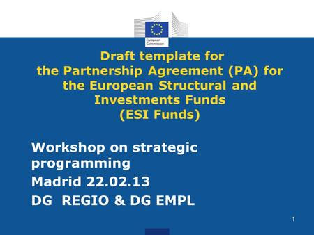Draft template for the Partnership Agreement (PA) for the European Structural and Investments Funds (ESI Funds) Workshop on strategic programming Madrid.