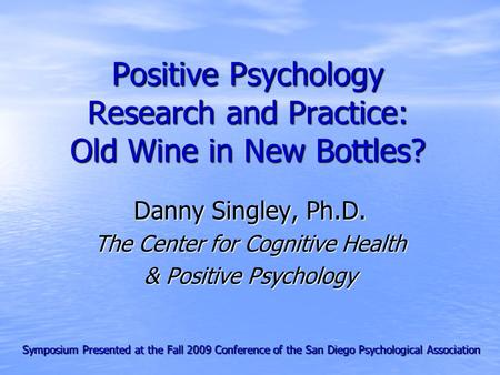 Positive Psychology Research and Practice: Old Wine in New Bottles? Danny Singley, Ph.D. The Center for Cognitive Health & Positive Psychology Symposium.