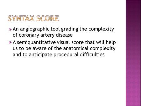 An angiographic tool grading the complexity of coronary artery disease  A semiquantitative visual score that will help us to be aware of the anatomical.