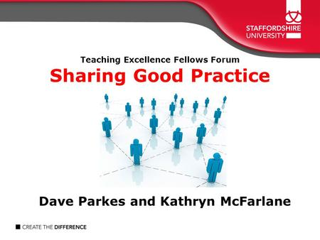 Teaching Excellence Fellows Forum Sharing Good Practice Dave Parkes and Kathryn McFarlane.