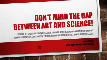 DON'T MIND THE GAP BETWEEN ART AND SCIENCE! FROM AN INTERDISCIPLINARY RESEARCH SUMMER SCHOOL TOWARDS INTERDISCIPLINARY RESEARCH MODULES EMBEDDED IN THE.