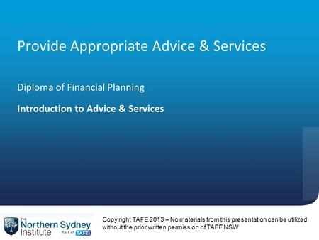 Provide Appropriate Advice & Services Diploma of Financial Planning Introduction to Advice & Services Copy right TAFE 2013 – No materials from this presentation.