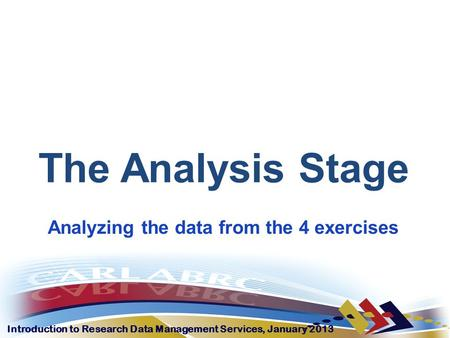 Introduction to Research Data Management Services, January 2013 The Analysis Stage Analyzing the data from the 4 exercises.