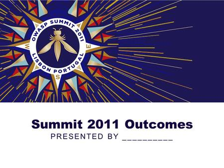 Summit 2011 Outcomes PRESENTED BY __________. About the Summit Over 180 application security experts from over 120 companies, 30 different countries,