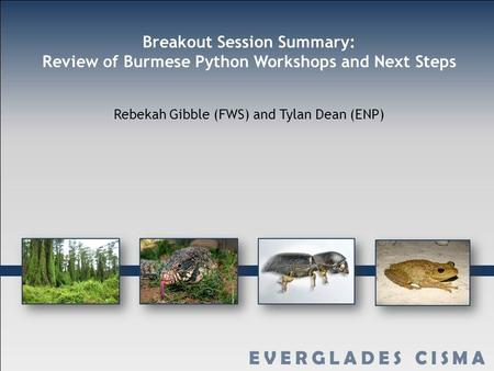 Breakout Session Summary: Review of Burmese Python Workshops and Next Steps Rebekah Gibble (FWS) and Tylan Dean (ENP)