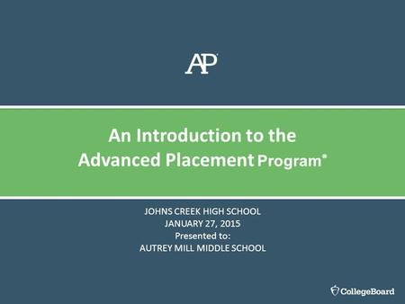 JOHNS CREEK HIGH SCHOOL JANUARY 27, 2015 Presented to: AUTREY MILL MIDDLE SCHOOL An Introduction to the Advanced Placement Program ®