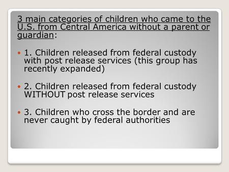 3 main categories of children who came to the U.S. from Central America without a parent or guardian: 1. Children released from federal custody with post.