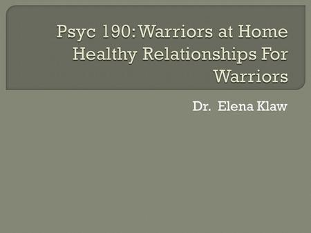 Dr. Elena Klaw.  This module of the Welcoming Warriors Home Manual (Klaw, Townsend, & Demers, 2012) is designed to facilitate veterans' understanding.