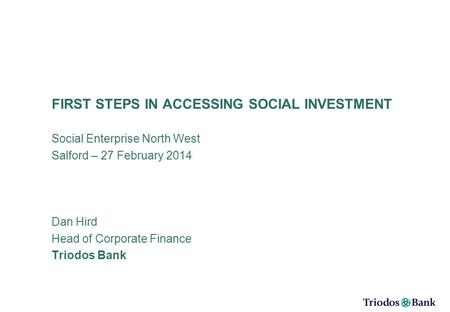FIRST STEPS IN ACCESSING SOCIAL INVESTMENT Social Enterprise North West Salford – 27 February 2014 Dan Hird Head of Corporate Finance Triodos Bank.