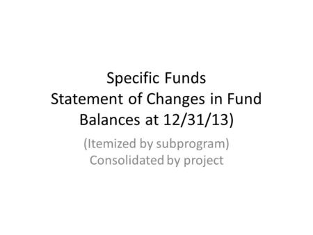 Specific Funds Statement of Changes in Fund Balances at 12/31/13) (Itemized by subprogram) Consolidated by project.