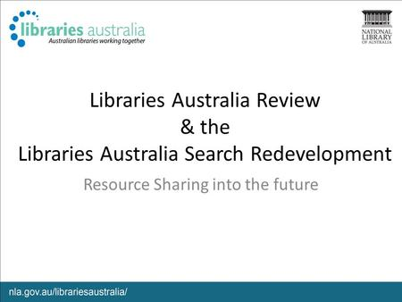 Libraries Australia Review & the Libraries Australia Search Redevelopment Resource Sharing into the future.