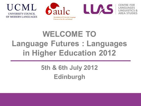 WELCOME TO Language Futures : Languages in Higher Education 2012 5th & 6th July 2012 Edinburgh.