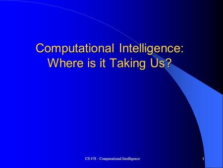 CS 478 - Computational Intelligence1 Computational Intelligence: Where is it Taking Us?