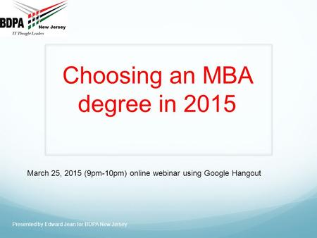 Choosing an MBA degree in 2015 Presented by Edward Jean for BDPA New Jersey March 25, 2015 (9pm-10pm) online webinar using Google Hangout.