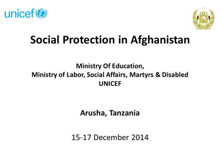 Social Protection in Afghanistan Ministry Of Education, Ministry of Labor, Social Affairs, Martyrs & Disabled UNICEF Arusha, Tanzania 15-17 December 2014.