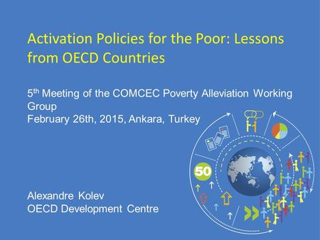 5 th Meeting of the COMCEC Poverty Alleviation Working Group February 26th, 2015, Ankara, Turkey Activation Policies for the Poor: Lessons from OECD Countries.