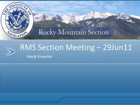 Herb Knierim RMS Section Meeting – 29Jun11. Rocky Mountain Section Thank You to our Sponsor!! $1,000 Sponsorship to the RMS ION.