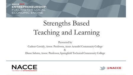 Strengths Based Teaching and Learning Presented by Carlene Cassidy, Assoc. Professor, Anne Arundel Community College & Diane Sabato, Assoc. Professor,