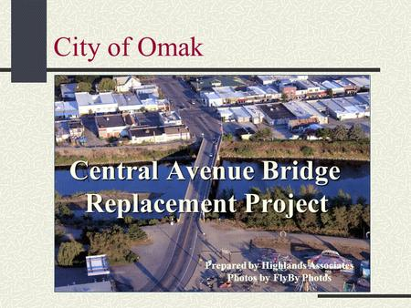 City of Omak Central Avenue Bridge Replacement Project Prepared by Highlands Associates Photos by FlyBy Photos.