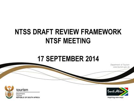 Department of Tourism www.tourism.gov.za Department of Tourism www.tourism.gov.za NTSS DRAFT REVIEW FRAMEWORK NTSF MEETING 17 SEPTEMBER 2014.