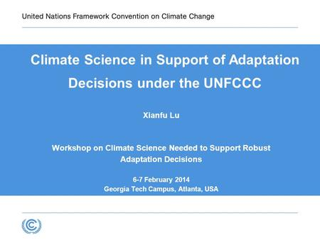 Climate Science in Support of Adaptation Decisions under the UNFCCC Xianfu Lu Workshop on Climate Science Needed to Support Robust Adaptation Decisions.