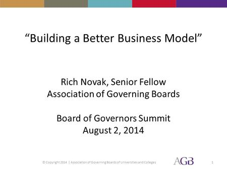 """Building a Better Business Model"" Rich Novak, Senior Fellow Association of Governing Boards Board of Governors Summit August 2, 2014 © Copyright 2014."