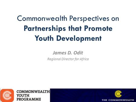 Commonwealth Perspectives on Partnerships that Promote Youth Development James D. Odit Regional Director for Africa.
