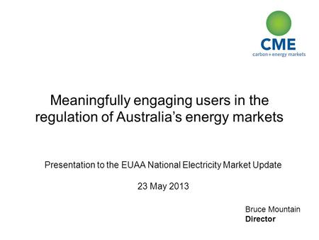 Bruce Mountain Director Meaningfully engaging users in the regulation of Australia's energy markets Presentation to the EUAA National Electricity Market.