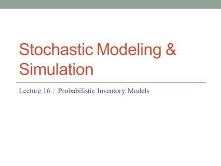 Stochastic Modeling & Simulation Lecture 16 : Probabilistic Inventory Models.