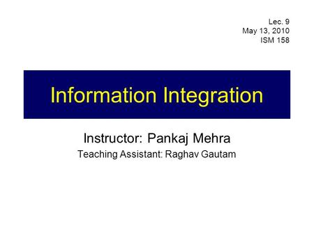 Information Integration Instructor: Pankaj Mehra Teaching Assistant: Raghav Gautam Lec. 9 May 13, 2010 ISM 158.