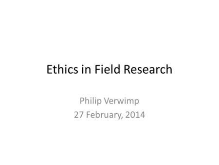 Ethics in Field Research Philip Verwimp 27 February, 2014.