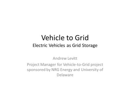 Vehicle to Grid Electric Vehicles as Grid Storage Andrew Levitt Project Manager for Vehicle-to-Grid project sponsored by NRG Energy and University of Delaware.