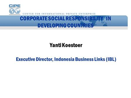 CORPORATE SOCIAL RESPONSIBILITY IN DEVELOPING COUNTRIES Yanti Koestoer Executive Director, Indonesia Business Links (IBL)