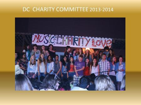 DC CHARITY COMMITTEE 2013-2014. Our Purpose TO HELP OTHERS TO INCREASE STUDENT AWARENESS OF THE WIDER WORLD AND HOW THEY CAN MAKE A DIFFERENCE TO PROVIDE.