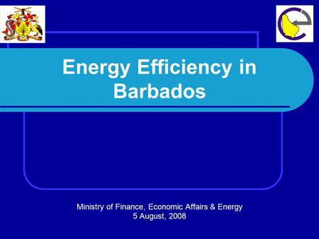Energy Efficiency in Barbados Ministry of Finance, Economic Affairs & Energy 5 August, 2008.