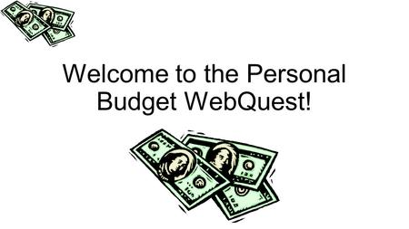 Welcome to the Personal Budget WebQuest!. Objective The objective of this Web Quest is for you to set up a budget that would allow you to live the type.