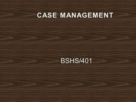 CASE MANAGEMENT BSHS/401. Vital element of success between the client and the case manager is how case management is handled. It would need four years.