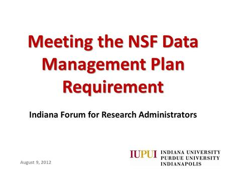 Meeting the NSF Data Management Plan Requirement Indiana Forum for Research Administrators August 9, 2012.