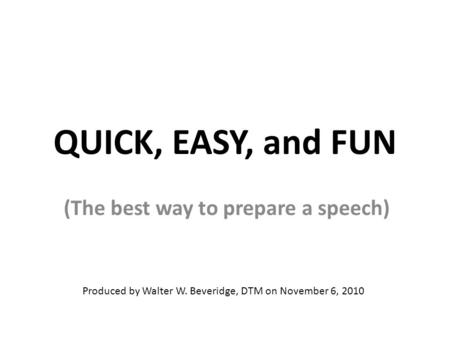 QUICK, EASY, and FUN (The best way to prepare a speech) Produced by Walter W. Beveridge, DTM on November 6, 2010.