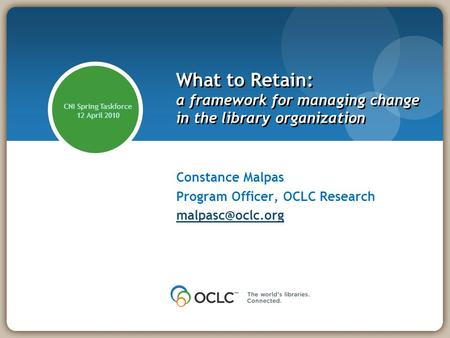 What to Retain: a framework for managing change in the library organization Constance Malpas Program Officer, OCLC Research CNI Spring.