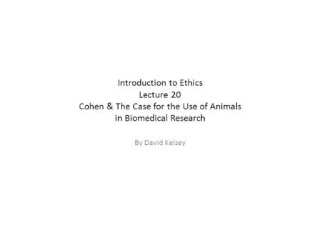 Introduction to Ethics Lecture 20 Cohen & The Case for the Use of Animals in Biomedical Research By David Kelsey.