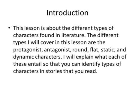Introduction This lesson is about the different types of characters found in literature. The different types I will cover in this lesson are the protagonist,