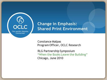 "Change in Emphasis: Shared Print Environment Constance Malpas Program Officer, OCLC Research RLG Partnership Symposium ""When the Books Leave the Building"""